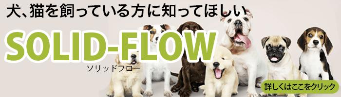 犬、猫 ペットを飼っている方に知って欲しい ソリッドフロー 詳しくはここをクリック